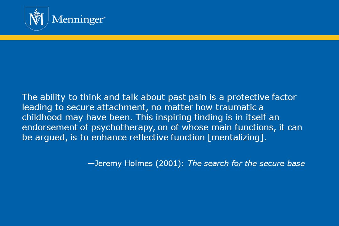 The ability to think and talk about past pain is a protective factor leading to secure attachment, no matter how traumatic a childhood may have been. This inspiring finding is in itself an endorsement of psychotherapy, on of whose main functions, it can be argued, is to enhance reflective function [mentalizing].